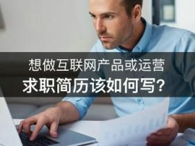 想做互联网产品或运营,求职简历该如何写?